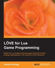 LÖVE for Lua Game Programming ebook by Darmie Akinlaja
