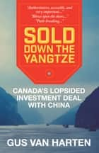 Sold Down the Yangtze - Canada's lopsided investment deal with China ebook by Gus Van Harten