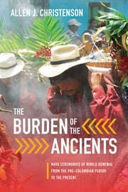 The Burden of the Ancients - Maya Ceremonies of World Renewal from the Pre-columbian Period to the Present ebook by Allen J. Christenson
