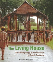 The Living House - An Anthropology of Architecture in South-East Asia ebook by Roxana Waterson