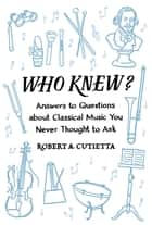 Who Knew? - Answers to Questions about Classical Music you Never Thought to Ask ebook by
