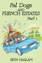 Fat Dogs and French Estates - Part 1 ebook by Beth Haslam