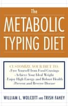 The Metabolic Typing Diet - Customize Your Diet To: Free Yourself from Food Cravings: Achieve Your Ideal Weight; Enjoy High Energy and Robust Health; Prevent and Reverse Disease ebook by William L. Wolcott, Trish Fahey