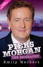Piers Morgan - The Biography ebook by