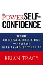 The Power of Self-Confidence - Become Unstoppable, Irresistible, and Unafraid in Every Area of Your Life ebook by Brian Tracy