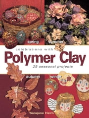 Celebrations With Polymer Clay - 25 Seasonal Projects ebook by SaraJane Helm