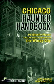 Chicago Haunted Handbook - 99 Ghostly Places You Can Visit in and Around the Windy City ebook by Jeff Morris,Vince Sheilds