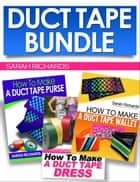 Duct Tape Bundle - Duct Tape Projects, #4 ebook by Sarah Richards