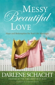 Messy Beautiful Love - Hope and Redemption for Real-Life Marriages ebook by Darlene Schacht,Courtney Joseph