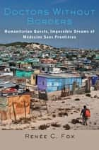 Doctors Without Borders - Humanitarian Quests, Impossible Dreams of Médecins Sans Frontières ebook by Renée C. Fox