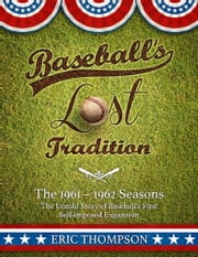 Baseball's LOST Tradition - The 1961 - 1962 Season: The Untold Story of Baseball's First Self-imposed Expansion ebook by Eric Thompson