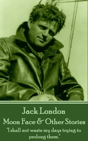 "Moon Face & Other Stories - ""I shall not waste my days trying to prolong them."" ebook by Jack London"