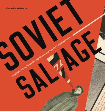 Soviet Salvage - Imperial Debris, Revolutionary Reuse, and Russian Constructivism ebook by Catherine Walworth