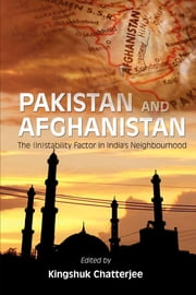 Pakistan and Afghanistan: The (In)stability factor in India's neighbourhood? - The (In)stability factor in India's neighbourhood? ebook by Mr Kingshuk Chatterjee