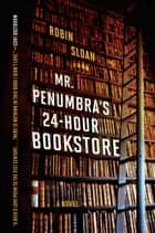 Mr. Penumbra's 24-Hour Bookstore ebook by Robin Sloan