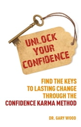 Unlock Your Confidence - Find the Keys to Lasting Change through the Confidence Karma Method ebook by Dr. Gary Wood