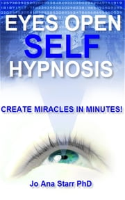 Eyes Open Self Hypnosis: Create Miracles in Minutes ebook by Jo Ana Starr PhD
