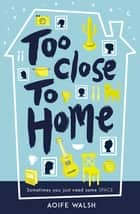 Too Close to Home eBook by Aoife Walsh