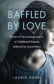 Baffled by Love - Stories of the Lasting Impact of Childhood Trauma Inflicted by Loved Ones ebook by Laurie Kahn