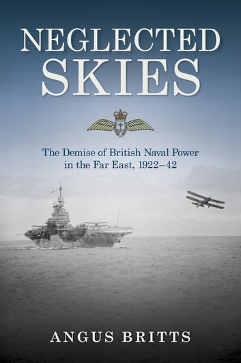 Neglected Skies - The Demise of British Naval Power in the Far East, 1922–42 ebook by Britts
