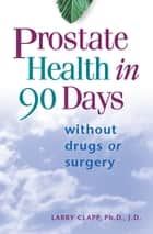 Prostate Health in 90 Days - Cure Your Prostate Now Without Drugs or Surgery ebook by Larry Clapp, Ph.D./J.D.