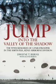 Jump: Into The Valley Of The Shadow The War Memoires Of Dwayne Burns Communications Sergeant-508th P.I.R. - The War Memories of Dwayne Burns Communications Sergeant—508th P.I.R. ebook by Burns Dwayne