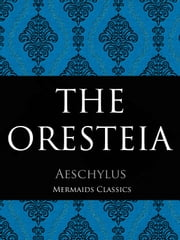 The Oresteia - A Trilogy Including Agamemnon, The Choephori (The Libation-Bearers) and Eumendides ebook by Aeschylus, Mermaids Classics