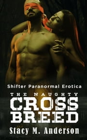 Shifter Paranormal Erotica: The Naughty Crossbreed ebook by Stacy M. Anderson
