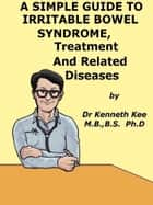 A Simple Guide to Irritable Bowel Syndrome, Treatment and Related Diseases ebook by Kenneth Kee