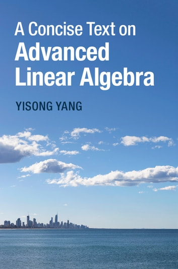 A Concise Text on Advanced Linear Algebra ebook by Yisong Yang