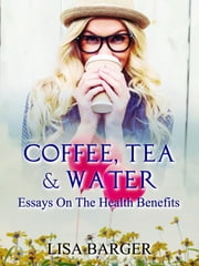 Coffee, Tea & Water - Essays On The Health Benefits ebook by Lisa Barger
