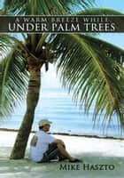 A Warm Breeze While Under Palm Trees ebook by Mike Haszto