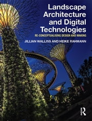 Landscape Architecture and Digital Technologies - Re-conceptualising design and making eBook by Jillian Walliss, Heike Rahmann