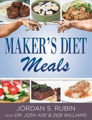 Maker's Diet Meals - Biblically-Inspired Delicious and Nutritous Recipes for the Entire Family ebook by Jordan Rubin,Josh Axe,Deborah Williams