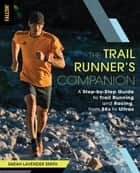 The Trail Runner's Companion - A Step-by-Step Guide to Trail Running and Racing, from 5Ks to Ultras ebook by Sarah Lavender Smith