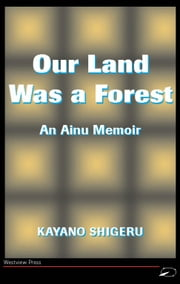 Our Land Was A Forest - An Ainu Memoir ebook by Kayano Shigeru,Mark Selden,Kayano Shigeru