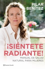 ¡Siéntete radiante! - Manual de salud natural para mujeres ebook by Pilar Benítez