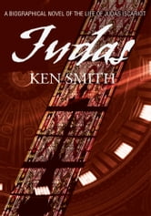 Judas - A Biographical Novel Of The Life of Judas Iscariot ebook by Kenneth Smith