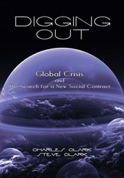 Digging Out - Global Crisis and the Search for a New Social Contract ebook by Charles Clark and Steve Clark
