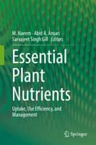 Essential Plant Nutrients - Uptake, Use Efficiency, and Management ebook by M. Naeem, Abid A. Ansari, Sarvajeet Singh Gill