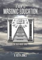 A View to Masonic Education ebook by A. Keith Jones