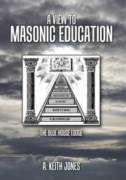 A View to Masonic Education - The Blue House Lodge ebook by A. Keith Jones