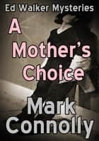 A Mother's Choice - Ed Walker Mysteries, #6 ebook by Mark Connolly