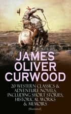 JAMES OLIVER CURWOOD: 20 Western Classics & Adventure Novels, Including Short Stories, Historical Works & Memoirs (Illustrated) - The Gold Hunters, The Grizzly King, The Wolf Hunters, Kazan, Baree, The Danger Trail, The Flower of the North, The Hunted Woman, The Valley of Silent Men… ebook by James Oliver Curwood, C. M. Relyea, Charles Livingston Bull,...