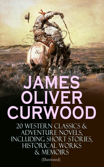 JAMES OLIVER CURWOOD: 20 Western Classics & Adventure Novels, Including Short Stories, Historical Works & Memoirs (Illustrated) - The Gold Hunters, The Grizzly King, The Wolf Hunters, Kazan, Baree, The Danger Trail, The Flower of the North, The Hunted Woman, The Valley of Silent Men… eBook by James Oliver Curwood
