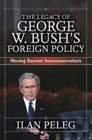 The Legacy of George W. Bush's Foreign Policy - Moving beyond Neoconservatism ebook by Ilan Peleg