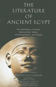 Literature of Ancient Egypt: An Anthology of Stories, Instructions, Stelae, Autobiographies, and Poetry; Third Edition ebook by Simpson, William Kelley