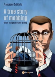 A true story of mobbing. Unfair charges to frame a temp ebook by Francesco Orbitello