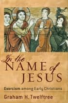 In the Name of Jesus - Exorcism among Early Christians ebook by Graham H. Twelftree