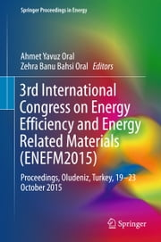 3rd International Congress on Energy Efficiency and Energy Related Materials (ENEFM2015) - Proceedings, Oludeniz, Turkey, 19–23 October 2015 ebook by